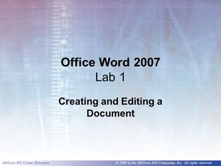 McGraw-Hill Career Education © 2008 by the McGraw-Hill Companies, Inc. All rights reserved. Office Word 2007 Lab 1 Creating and Editing a Document.