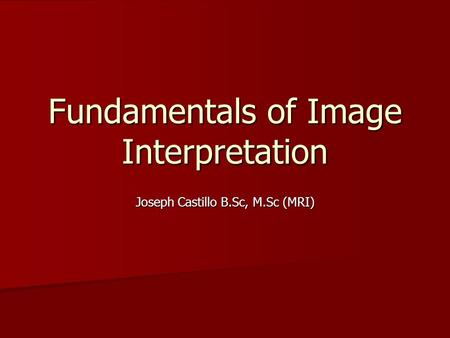Fundamentals of Image Interpretation Joseph Castillo B.Sc, M.Sc (MRI)