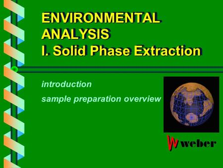 ENVIRONMENTAL ANALYSIS I. Solid Phase Extraction introduction sample preparation overview.