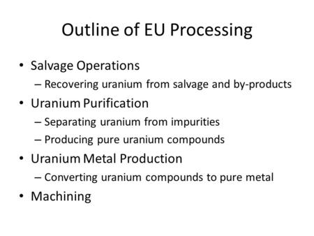 Outline of EU Processing Salvage Operations – Recovering uranium from salvage and by-products Uranium Purification – Separating uranium from impurities.