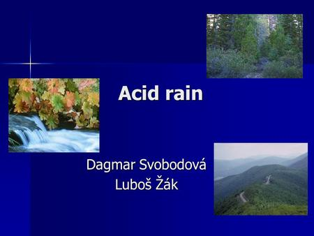 Acid rain Dagmar Svobodová Luboš Žák. What is Acid Rain?  it is a result of air pollution  sulphur dioxide and nitrogen oxides react with water in clouds.