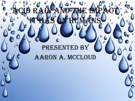 ACID RAIN AND THE IMPACT IT HAS ON HUMANS PRESENTED BY AARON A. MCCLOUD.