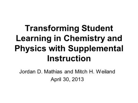 Transforming Student Learning in Chemistry and Physics with Supplemental Instruction Jordan D. Mathias and Mitch H. Weiland April 30, 2013.