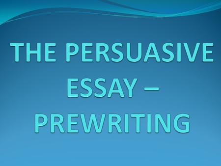 THE PERSUASIVE ESSAY – PREWRITING