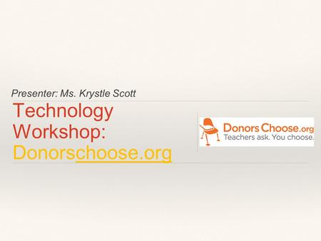 Presenter: Ms. Krystle Scott Technology Workshop: Donorschoose.org.