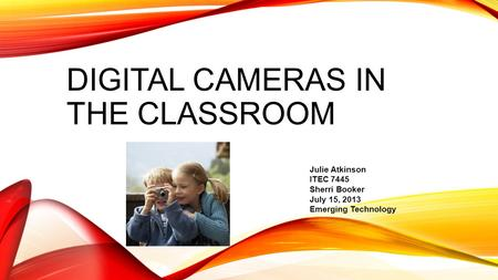 DIGITAL <strong>CAMERAS</strong> IN THE CLASSROOM Julie Atkinson ITEC 7445 Sherri Booker July 15, 2013 Emerging <strong>Technology</strong>.