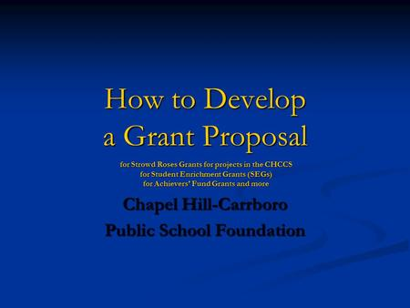 How to Develop a Grant Proposal for Strowd Roses Grants for projects in the CHCCS for Student Enrichment Grants (SEGs) for Achievers' Fund Grants and more.