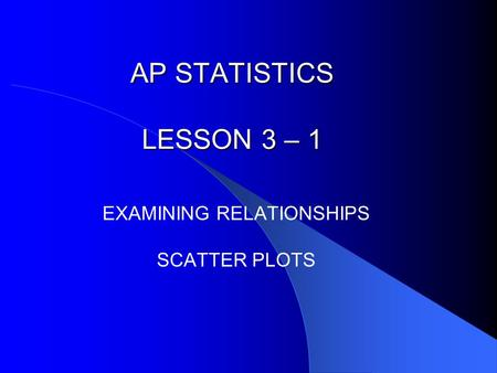 AP STATISTICS LESSON 3 – 1 EXAMINING RELATIONSHIPS SCATTER PLOTS.