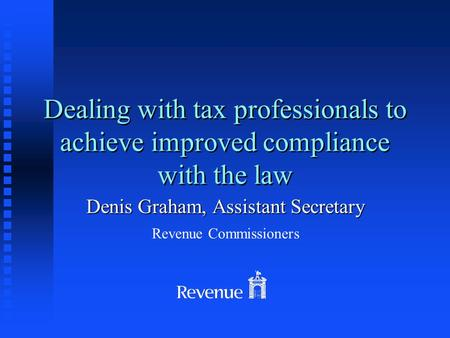 Dealing with tax professionals to achieve improved compliance with the law Denis Graham, Assistant Secretary Revenue Commissioners.