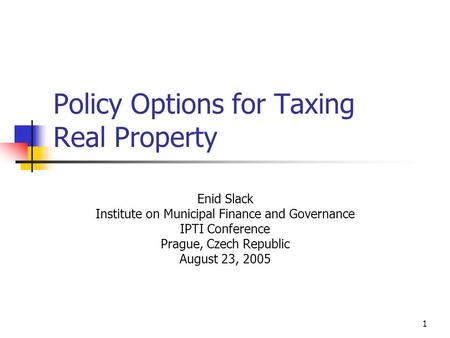 1 Policy Options for Taxing Real Property Enid Slack Institute on Municipal Finance and Governance IPTI Conference Prague, Czech Republic August 23, 2005.