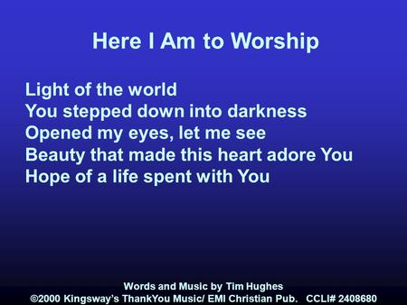 Here I Am to Worship Light of the world You stepped down into darkness Opened my eyes, let me see Beauty that made this heart adore You Hope of a life.