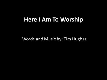 Here I Am To Worship Words and Music by: Tim Hughes.