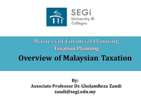Overview of Malaysian Taxation By: Associate Professor Dr. GholamReza Zandi