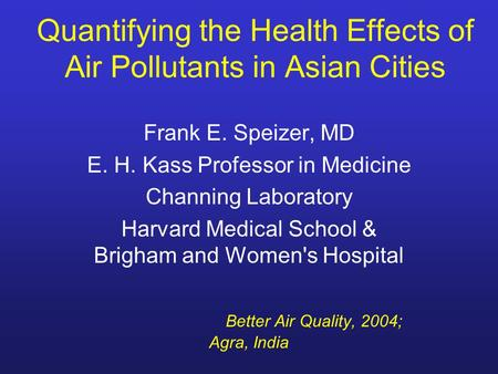 Quantifying the Health Effects of Air Pollutants in Asian Cities Frank E. Speizer, MD E. H. Kass Professor in Medicine Channing Laboratory Harvard Medical.