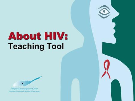 2 About HIV: Teaching Tool. About HIV: A teaching tool © 2nd edition 2006 This tool was developed by the François-Xavier Bagnoud Center at the University.