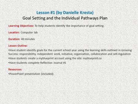 Lesson #1 (by Danielle Kresta) Goal Setting and the Individual Pathways Plan Learning Objectives: To help students identify the importance of goal setting.