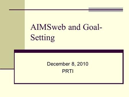 AIMSweb and Goal- Setting December 8, 2010 PRTI. Basic goal setting Measurable goals include: Conditions Timeline, materials, difficulty level In 9 weeks.