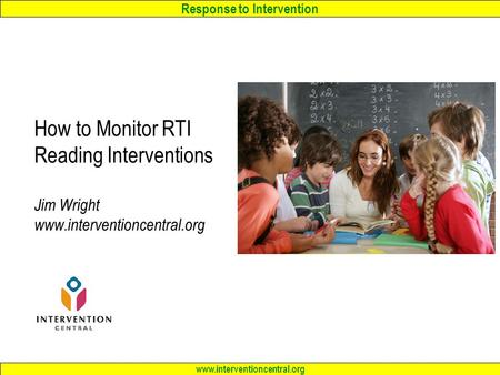Response to Intervention www.interventioncentral.org How to Monitor RTI Reading Interventions Jim Wright www.interventioncentral.org.