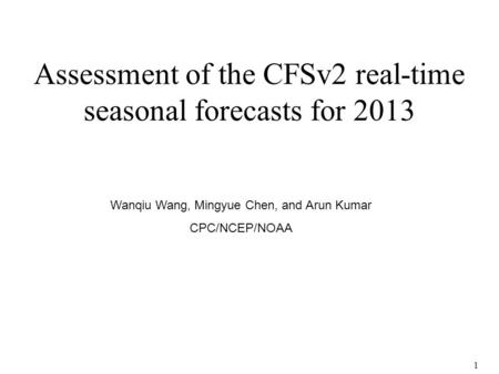 1 Assessment of the CFSv2 real-time seasonal forecasts for 2013 Wanqiu Wang, Mingyue Chen, and Arun Kumar CPC/NCEP/NOAA.
