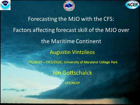Forecasting the MJO with the CFS: Factors affecting forecast skill of the MJO over the Maritime Continent Augustin Vintzileos CPC/NCEP – CICS/ESSIC, University.