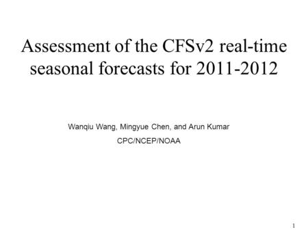 1 Assessment of the CFSv2 real-time seasonal forecasts for 2011-2012 Wanqiu Wang, Mingyue Chen, and Arun Kumar CPC/NCEP/NOAA.