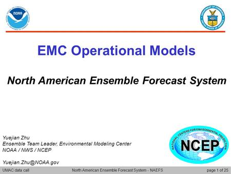 UMAC data callpage 1 of 25North American Ensemble Forecast System - NAEFS EMC Operational Models North American Ensemble Forecast System Yuejian Zhu Ensemble.