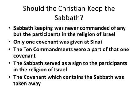 Should the Christian Keep the Sabbath? Sabbath keeping was never commanded of any but the participants in the religion of Israel Only one covenant was.