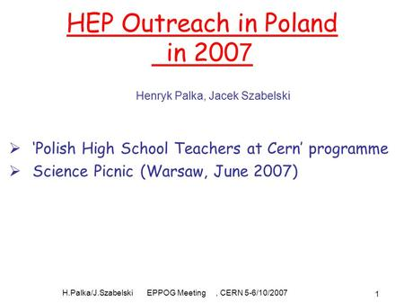 H.Palka/J.Szabelski EPPOG Meeting, CERN 5-6/10/2007 1 HEP Outreach in Poland in 200 7  'Polish High School Teachers at Cern' programme  Science Picnic.