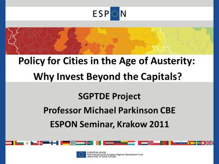 Policy for Cities in the Age of Austerity: Why Invest Beyond the Capitals? SGPTDE Project Professor Michael Parkinson CBE ESPON Seminar, Krakow 2011.