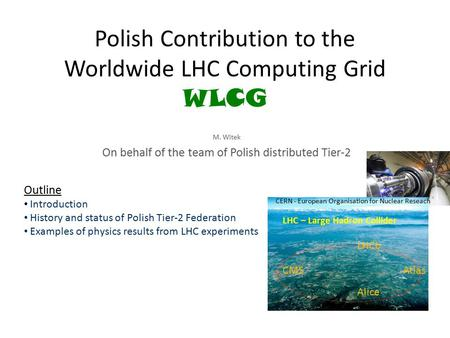 Polish Contribution to the Worldwide LHC Computing Grid WLCG M. Witek On behalf of the team of Polish distributed Tier-2 Outline Introduction History and.