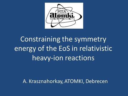 Constraining the symmetry energy of the EoS in relativistic heavy-ion reactions A. Krasznahorkay, ATOMKI, Debrecen.