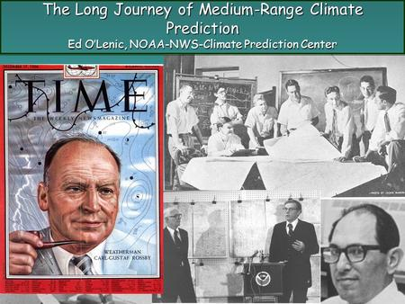 The Long Journey of Medium-Range Climate Prediction Ed O'Lenic, NOAA-NWS-Climate Prediction Center.