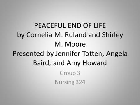 PEACEFUL END OF LIFE by Cornelia M. Ruland and Shirley M. Moore Presented by Jennifer Totten, Angela Baird, and Amy Howard Group 3 Nursing 324.