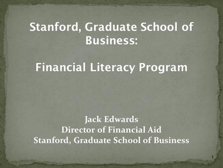 1 Stanford, Graduate School of Business: Financial Literacy Program Jack Edwards Director of Financial Aid Stanford, Graduate School of Business.
