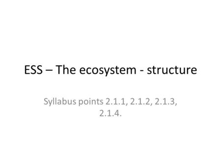 ESS – The ecosystem - structure Syllabus points 2.1.1, 2.1.2, 2.1.3, 2.1.4.
