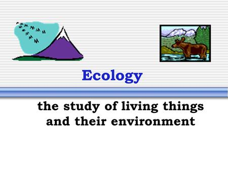Ecology the study of living things and their environment.