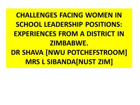 CHALLENGES FACING WOMEN IN SCHOOL LEADERSHIP POSITIONS: EXPERIENCES FROM A DISTRICT IN ZIMBABWE. DR SHAVA [NWU POTCHEFSTROOM] MRS L SIBANDA[NUST ZIM]