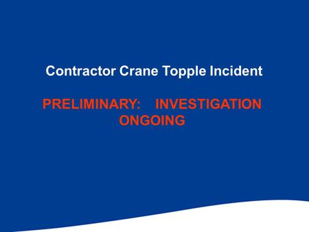 Contractor Crane Topple Incident PRELIMINARY: INVESTIGATION ONGOING.