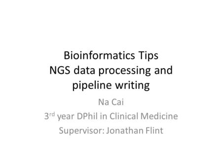 Bioinformatics Tips NGS data processing and pipeline writing Na Cai 3 rd year DPhil in Clinical Medicine Supervisor: Jonathan Flint.