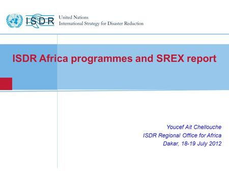 ISDR Africa programmes and SREX report Youcef Ait Chellouche ISDR Regional Office for Africa Dakar, 18-19 July 2012.