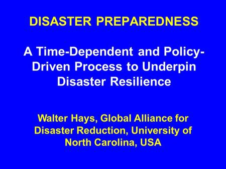 DISASTER PREPAREDNESS A Time-Dependent and Policy- Driven Process to Underpin Disaster Resilience Walter Hays, Global Alliance for Disaster Reduction,