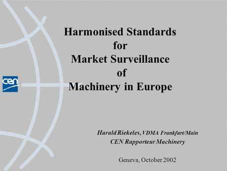 Harmonised Standards for Market Surveillance of Machinery in Europe Harald Riekeles, VDMA Frankfurt/Main CEN Rapporteur Machinery Geneva, October 2002.