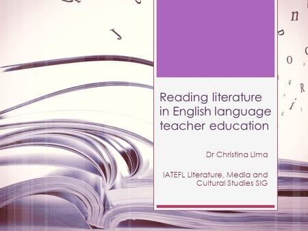 Reading literature in English language teacher education Dr Christina Lima IATEFL Literature, Media and Cultural Studies SIG.