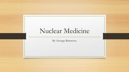 Nuclear Medicine By: George Bastawros What is nuclear medicine? According to Merriam-Webster dictionary nuclear medicine is a branch of medicine dealing.