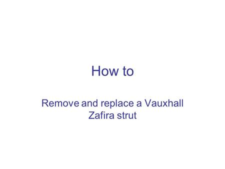 How to Remove and replace a Vauxhall Zafira strut.