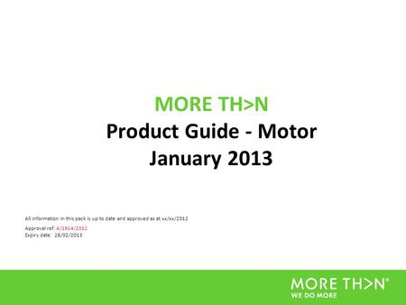 MORE TH>N Product Guide - Motor January 2013 All information in this pack is up to date and approved as at xx/xx/2012 Approval ref: A/1914/2012 Expiry.