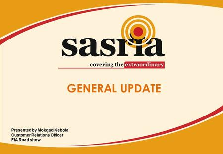 GENERAL UPDATE Presented by Mokgadi Sebola Customer Relations Officer FIA Road show.