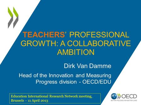 TEACHERS' PROFESSIONAL GROWTH: A COLLABORATIVE AMBITION Dirk Van Damme Head of the Innovation and Measuring Progress division - OECD/EDU Education International.