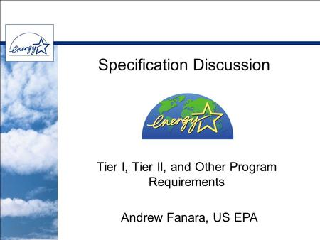 Specification Discussion Tier I, Tier II, and Other Program Requirements Andrew Fanara, US EPA.