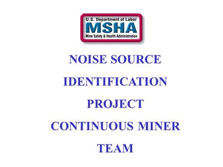 NOISE SOURCE IDENTIFICATION PROJECT CONTINUOUS MINER TEAM.